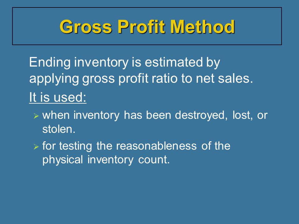 Gross Profit Method Ending inventory is estimated by applying gross profit ratio to net sales. It is used: