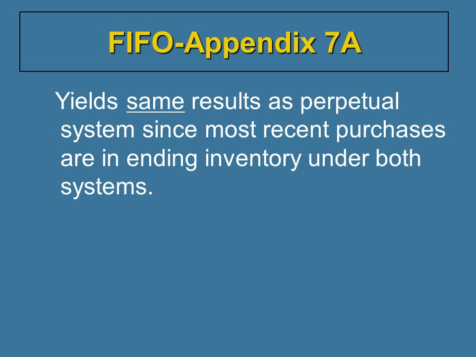 FIFO-Appendix 7A Yields same results as perpetual system since most recent purchases are in ending inventory under both systems.
