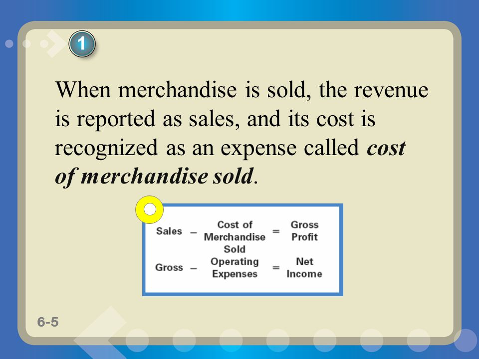 1 When merchandise is sold, the revenue is reported as sales, and its cost is recognized as an expense called cost of merchandise sold.