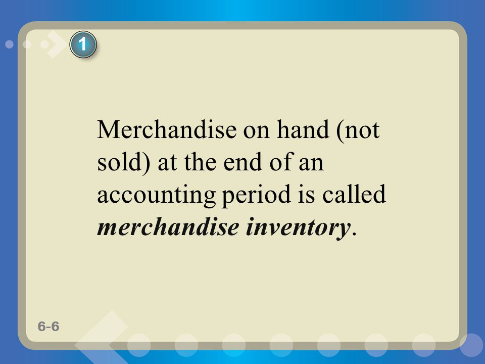 1 Merchandise on hand (not sold) at the end of an accounting period is called merchandise inventory.