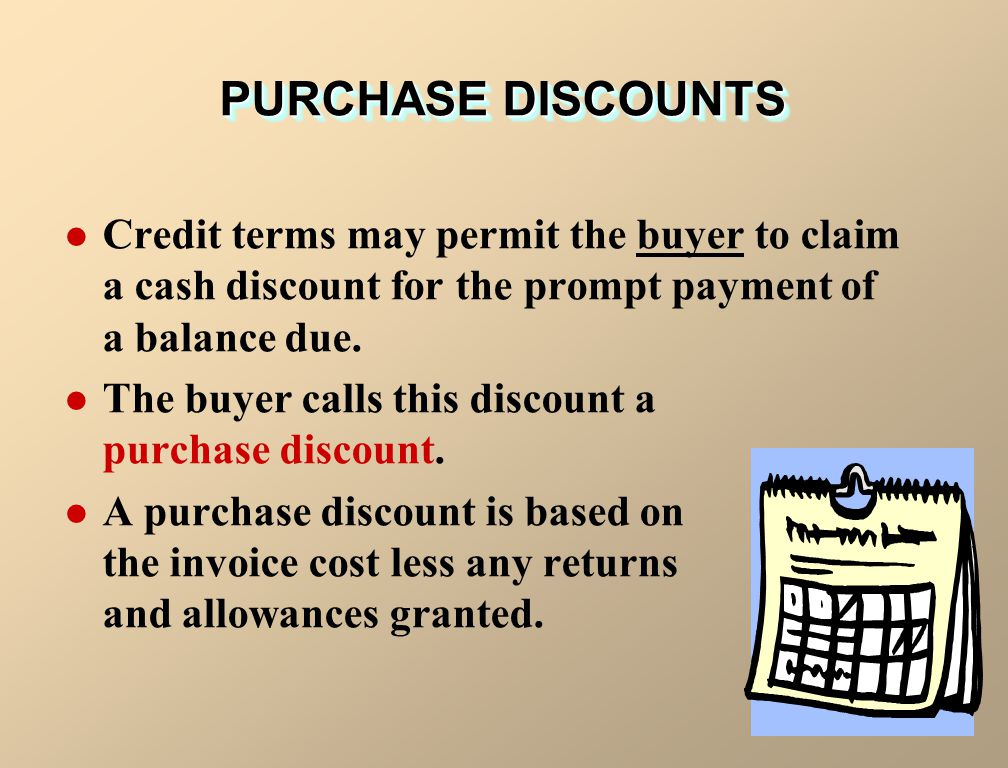 PURCHASE DISCOUNTS Credit terms may permit the buyer to claim a cash discount for the prompt payment of a balance due.