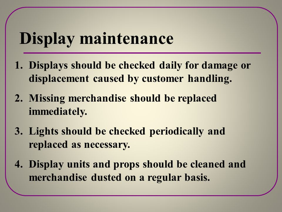 Display maintenance Displays should be checked daily for damage or displacement caused by customer handling.