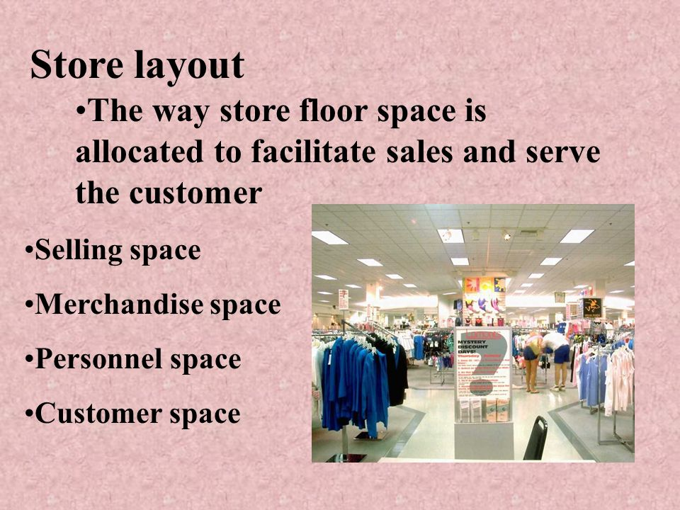 Store layout The way store floor space is allocated to facilitate sales and serve the customer. Selling space.