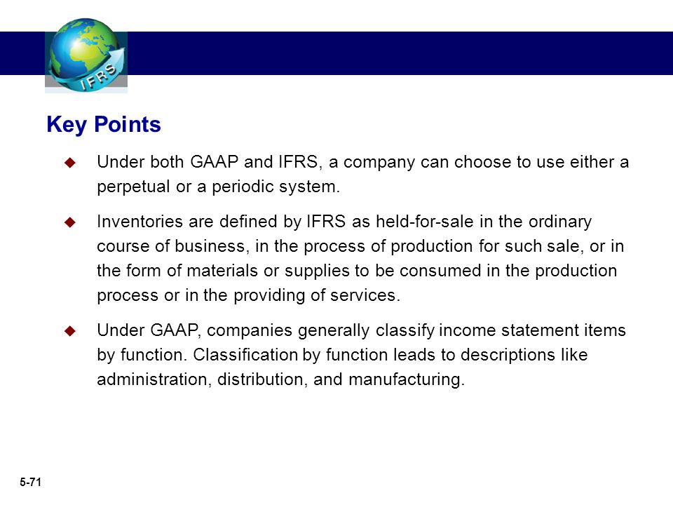 Key Points Under both GAAP and IFRS, a company can choose to use either a perpetual or a periodic system.