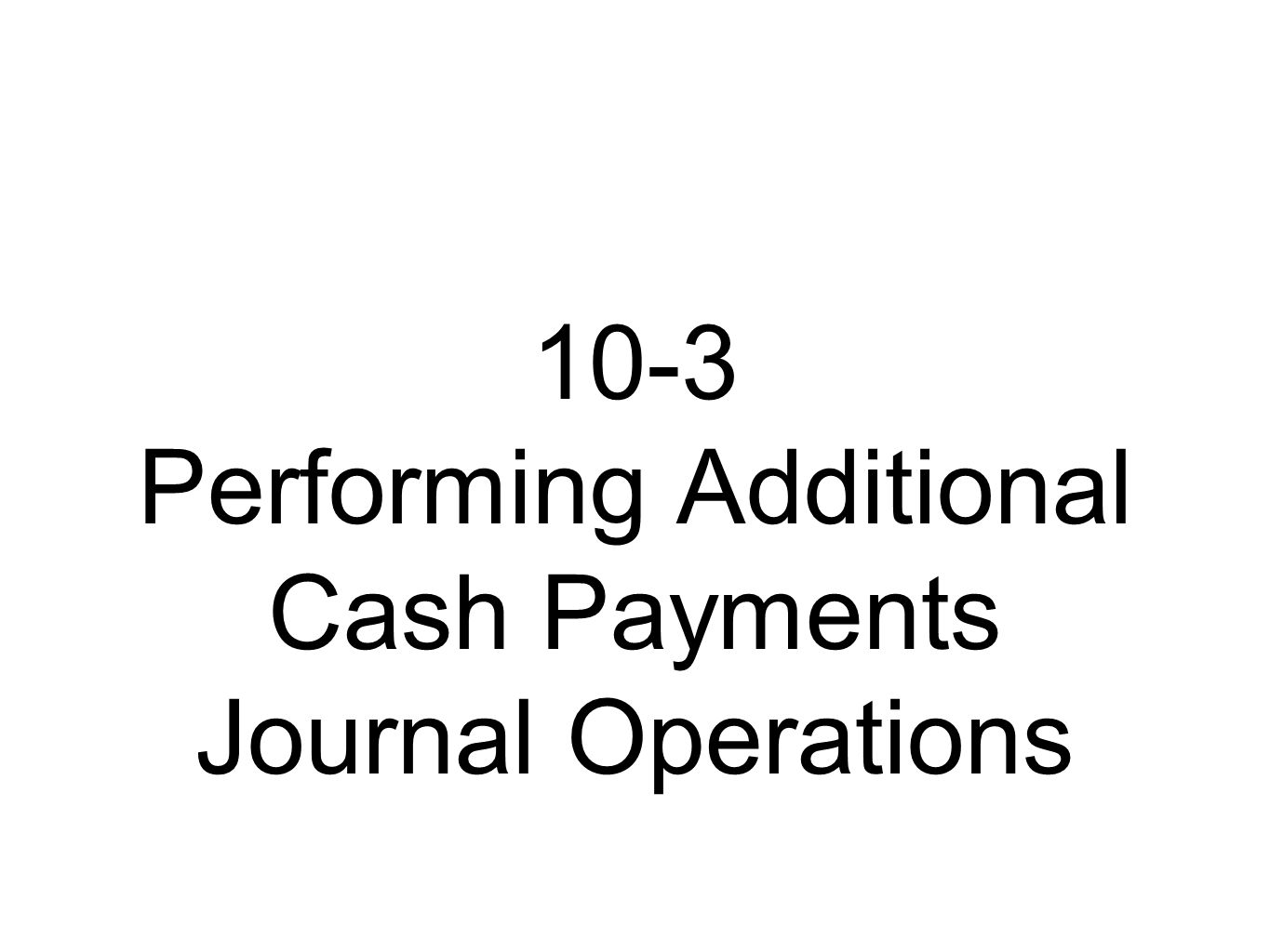 10-3 Performing Additional Cash Payments Journal Operations