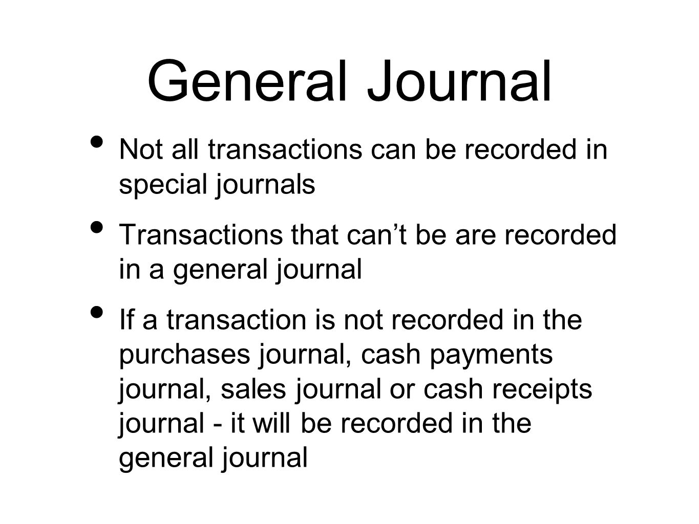 General Journal Not all transactions can be recorded in special journals. Transactions that can't be are recorded in a general journal.