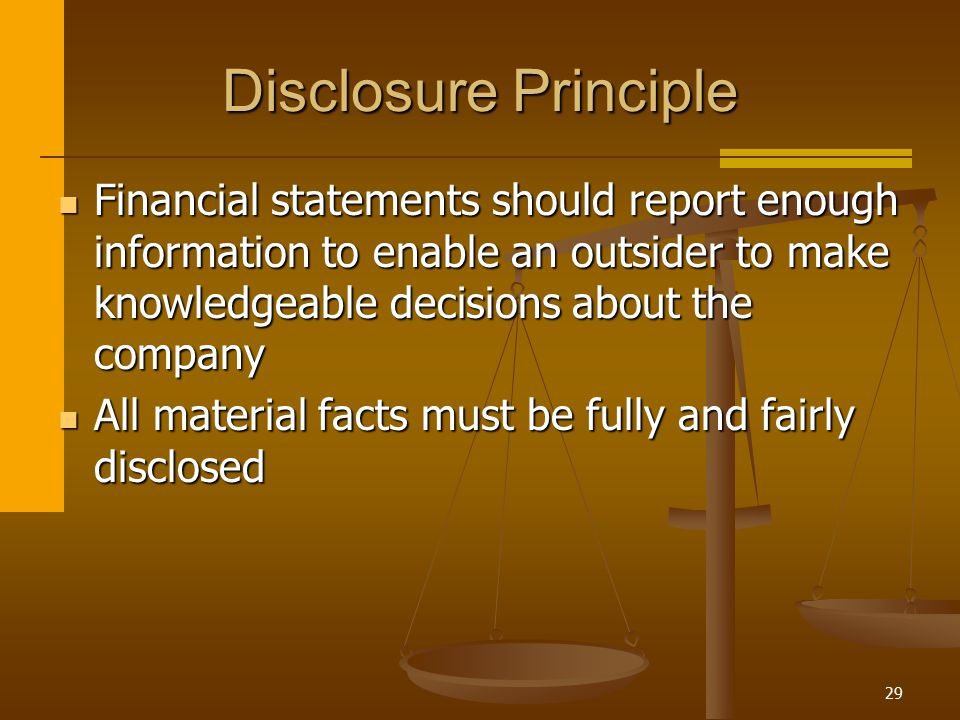 Disclosure Principle Financial statements should report enough information to enable an outsider to make knowledgeable decisions about the company.