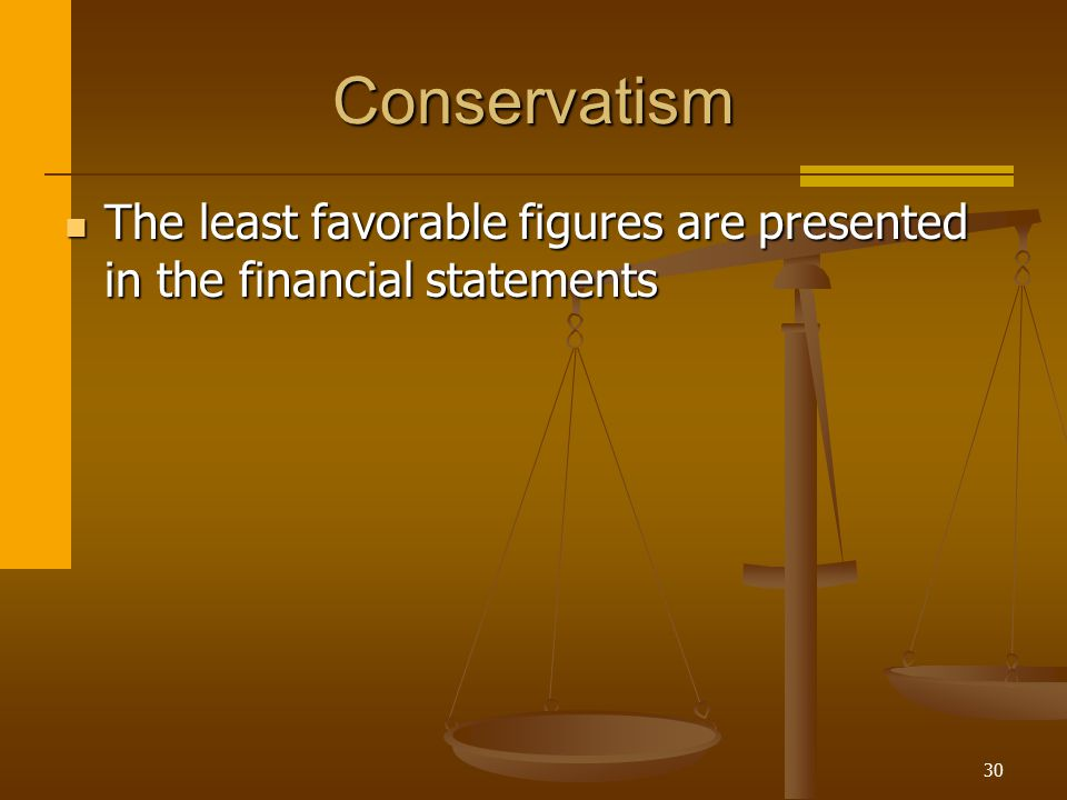 Conservatism The least favorable figures are presented in the financial statements