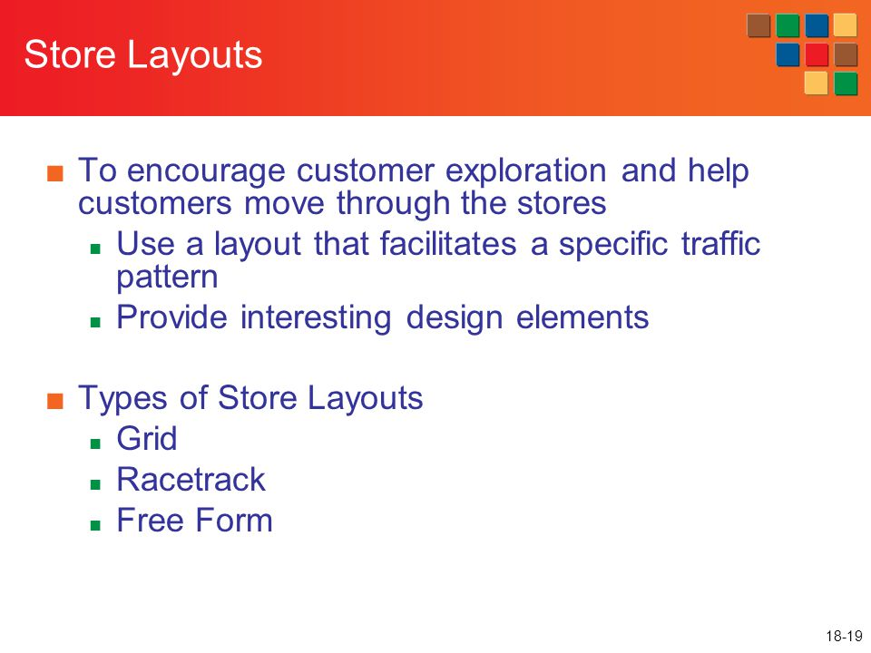 Store Layouts To encourage customer exploration and help customers move through the stores. Use a layout that facilitates a specific traffic pattern.