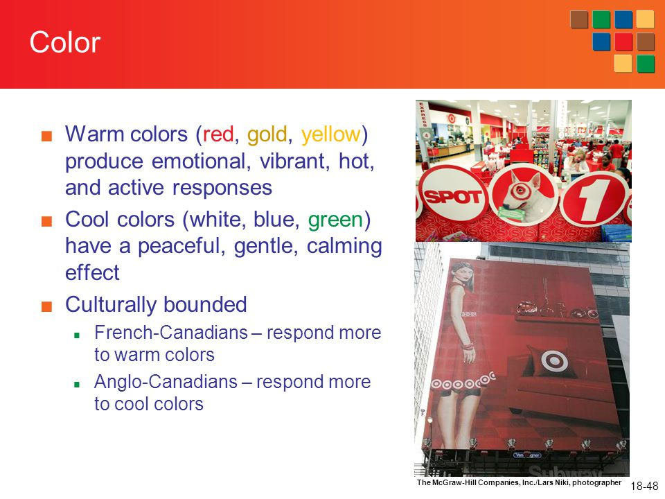 Color Warm colors (red, gold, yellow) produce emotional, vibrant, hot, and active responses.