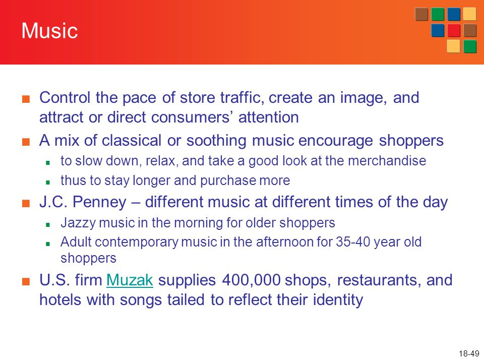 Music Control the pace of store traffic, create an image, and attract or direct consumers' attention.