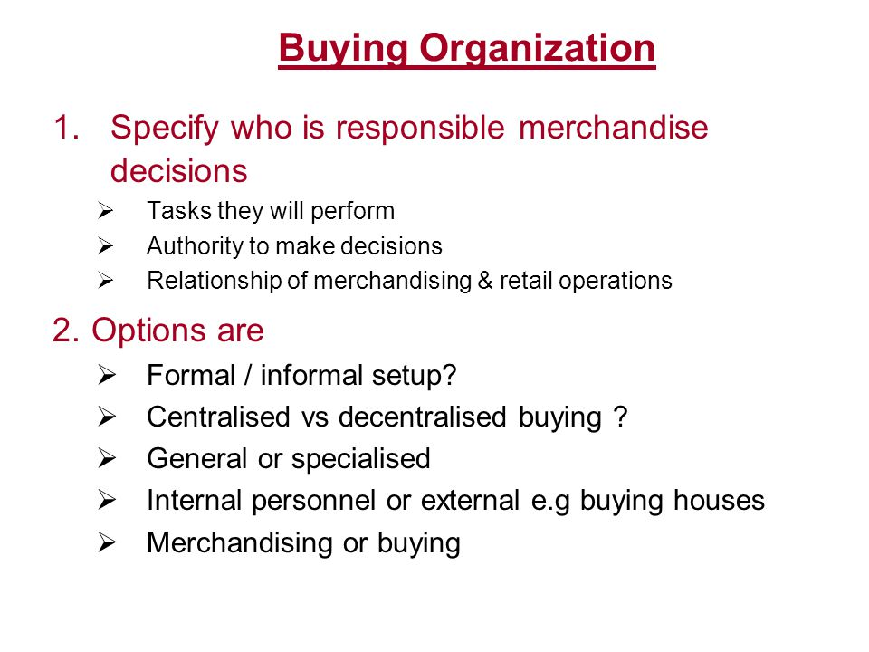 Buying Organization 1. Specify who is responsible merchandise decisions. Tasks they will perform. Authority to make decisions.