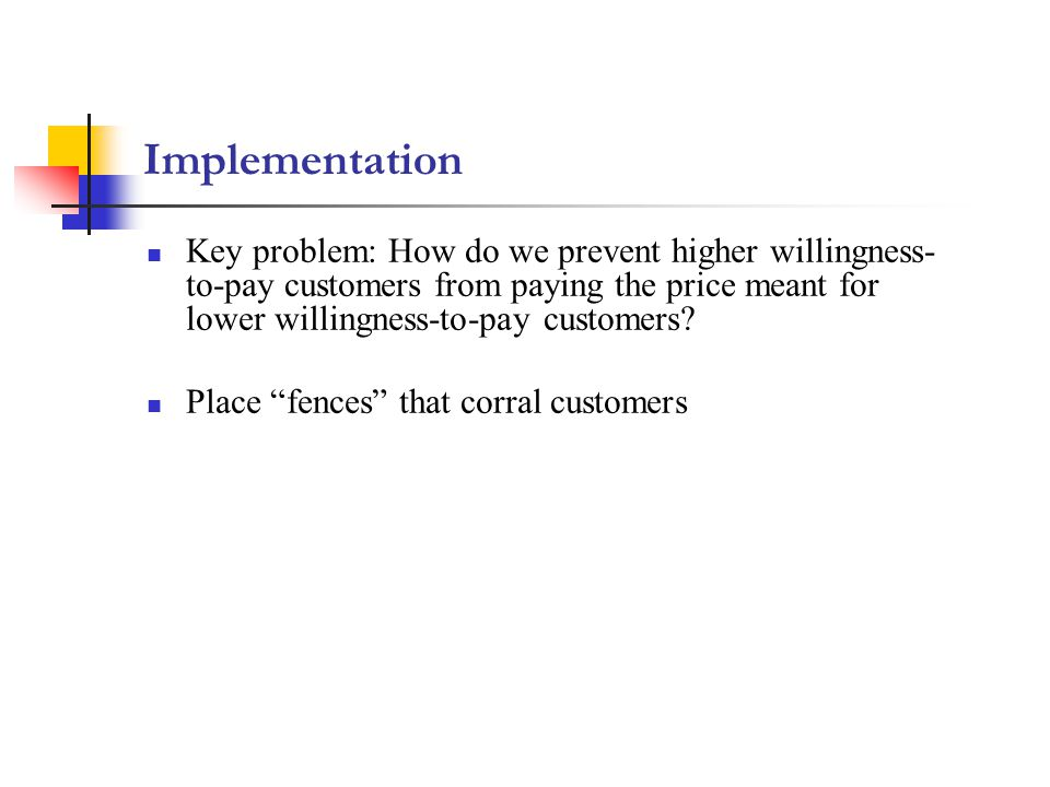 Implementation Key problem: How do we prevent higher willingness-to-pay customers from paying the price meant for lower willingness-to-pay customers
