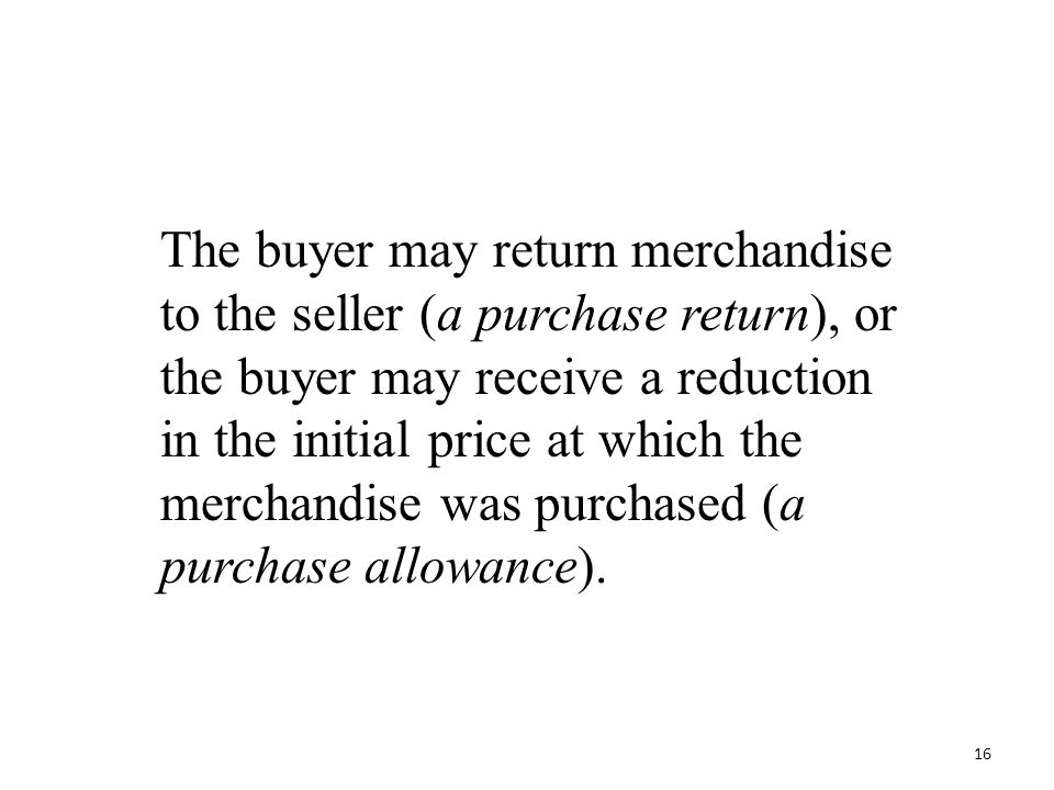 The buyer may return merchandise to the seller (a purchase return), or the buyer may receive a reduction in the initial price at which the merchandise was purchased (a purchase allowance).