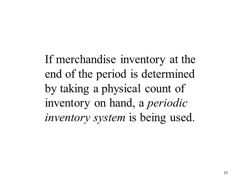 If merchandise inventory at the end of the period is determined by taking a physical count of inventory on hand, a periodic inventory system is being used.