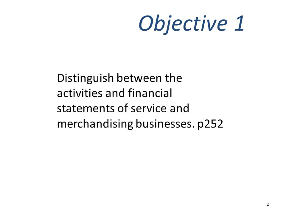 Objective 1 Distinguish between the activities and financial statements of service and merchandising businesses.