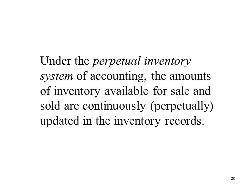 Under the perpetual inventory system of accounting, the amounts of inventory available for sale and sold are continuously (perpetually) updated in the inventory records.
