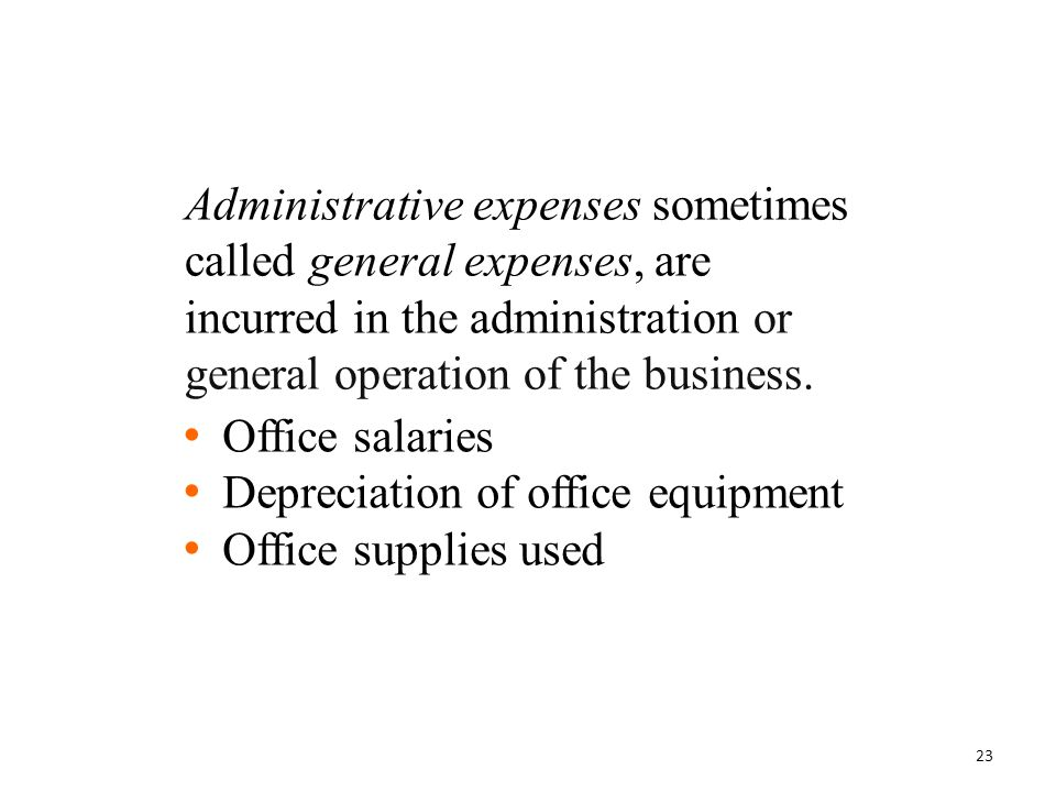 Administrative expenses sometimes called general expenses, are incurred in the administration or general operation of the business.