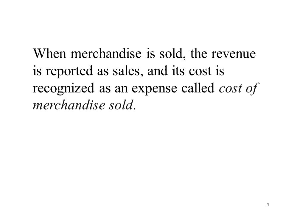 When merchandise is sold, the revenue is reported as sales, and its cost is recognized as an expense called cost of merchandise sold.