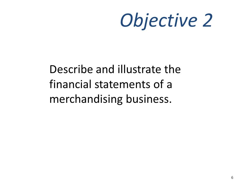 Objective 2 Describe and illustrate the financial statements of a merchandising business.