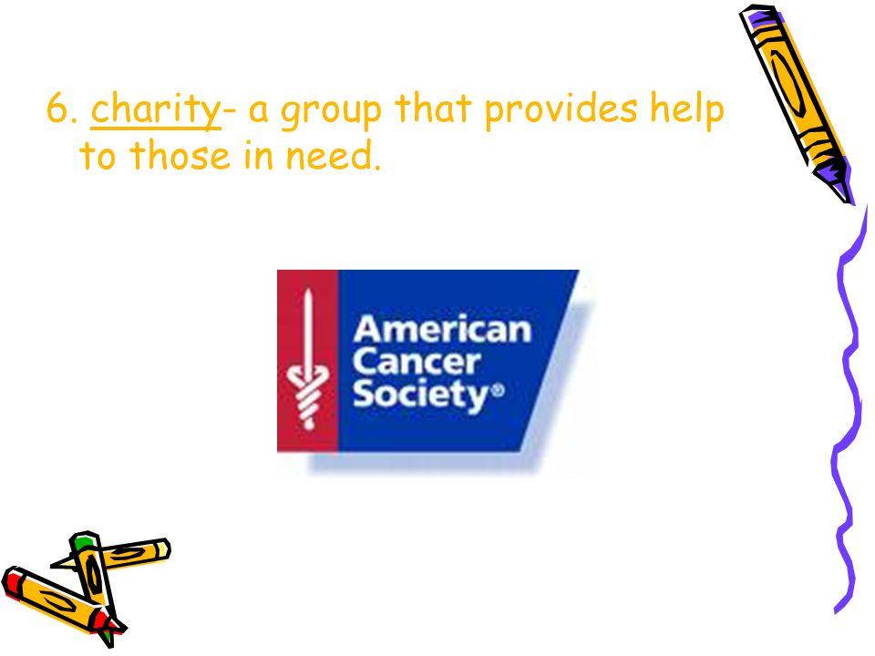6. charity- a group that provides help to those in need.