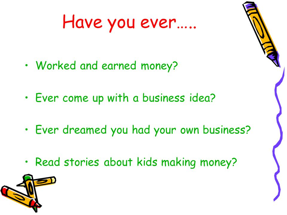 Have you ever….. Worked and earned money