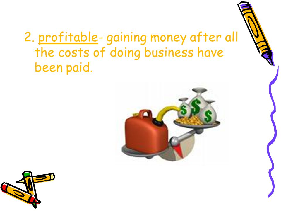 2. profitable- gaining money after all the costs of doing business have been paid.