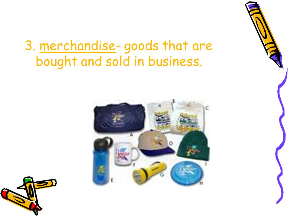 3. merchandise- goods that are bought and sold in business.