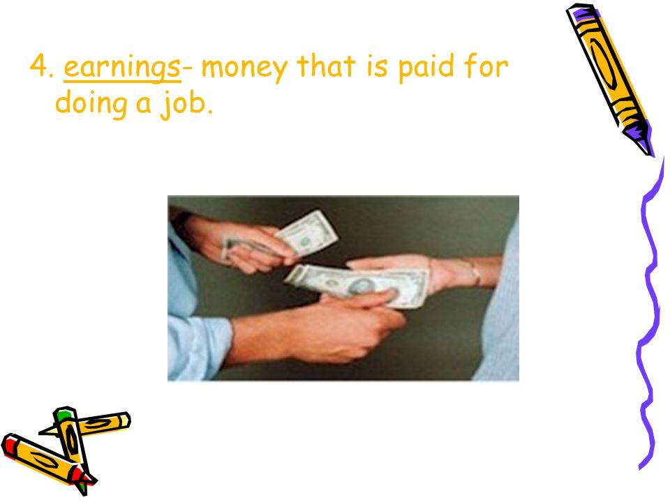 4. earnings- money that is paid for doing a job.
