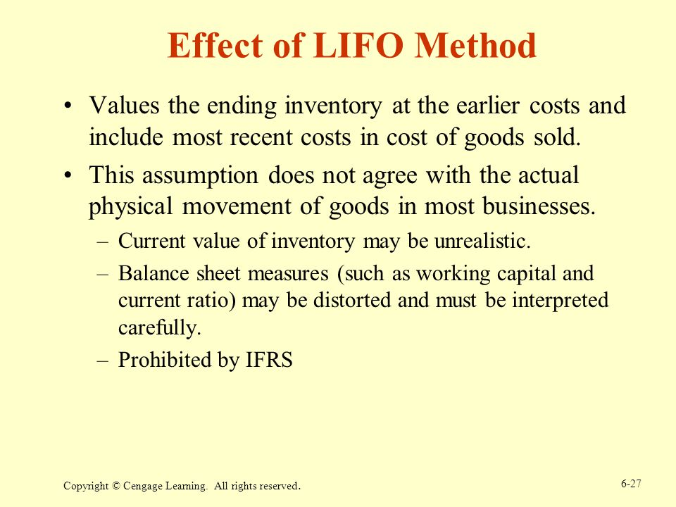 Effect of LIFO Method Values the ending inventory at the earlier costs and include most recent costs in cost of goods sold.