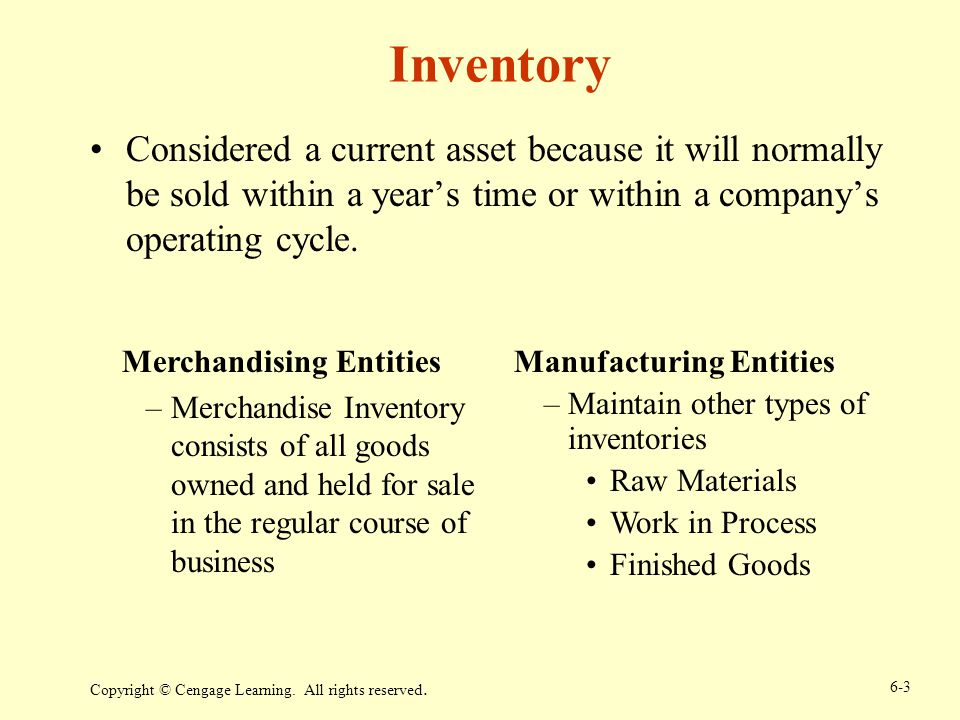 Inventory Considered a current asset because it will normally be sold within a year's time or within a company's operating cycle.