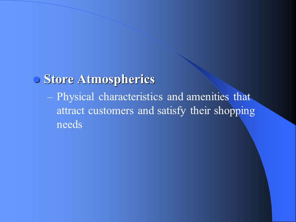 Store Atmospherics Physical characteristics and amenities that attract customers and satisfy their shopping needs.