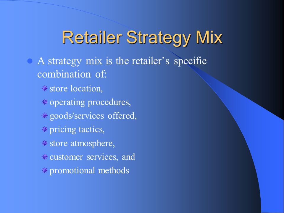 Retailer Strategy Mix A strategy mix is the retailer's specific combination of: store location, operating procedures,