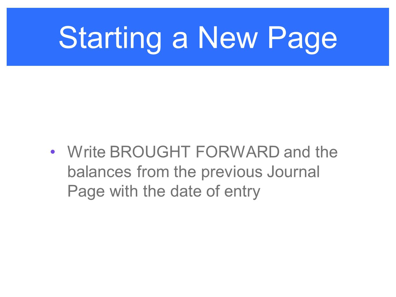 Starting a New Page Write BROUGHT FORWARD and the balances from the previous Journal Page with the date of entry.