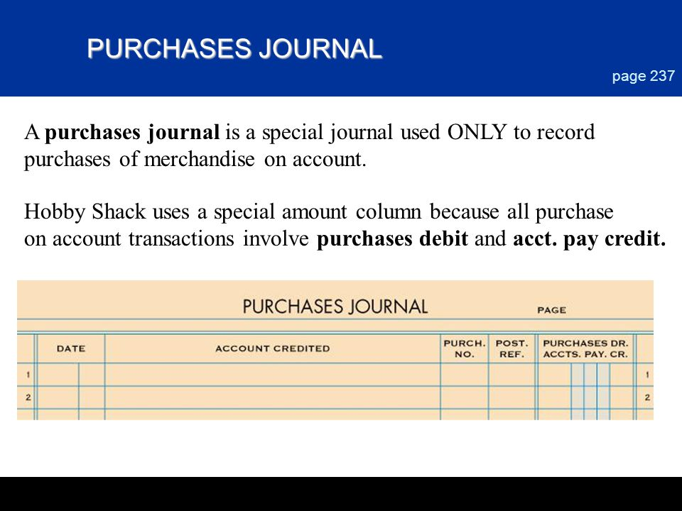 Chapter 9 PURCHASES JOURNAL. page 237. A purchases journal is a special journal used ONLY to record purchases of merchandise on account.