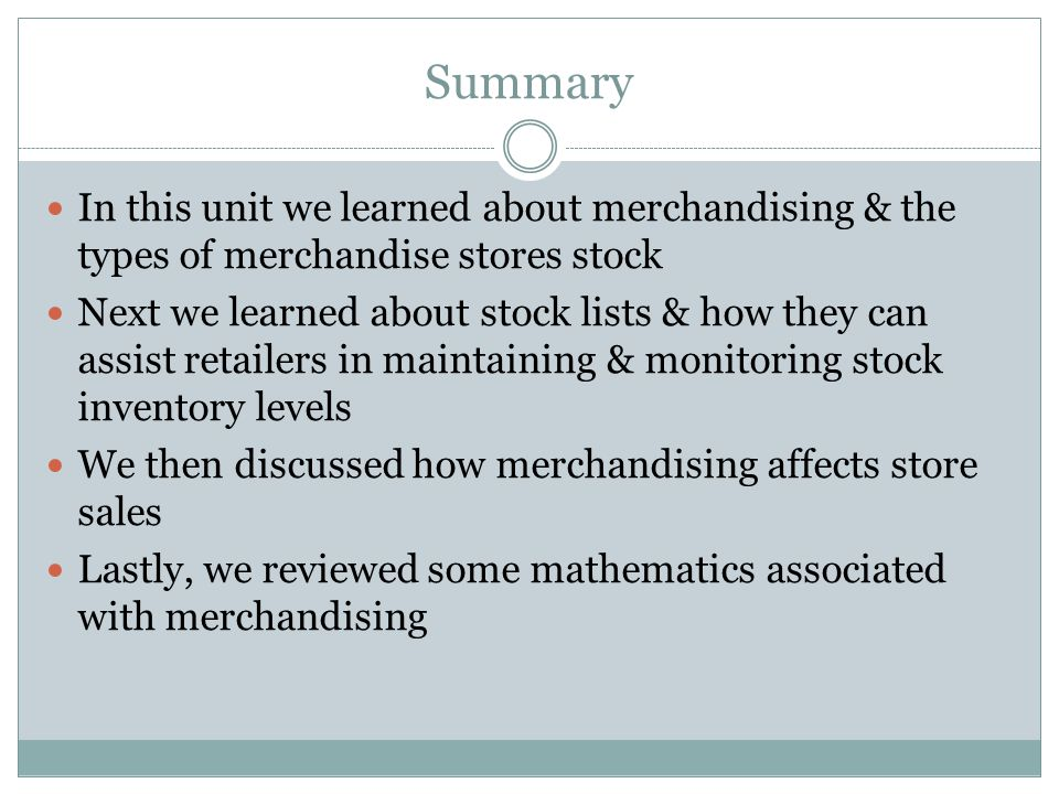 Summary In this unit we learned about merchandising & the types of merchandise stores stock.