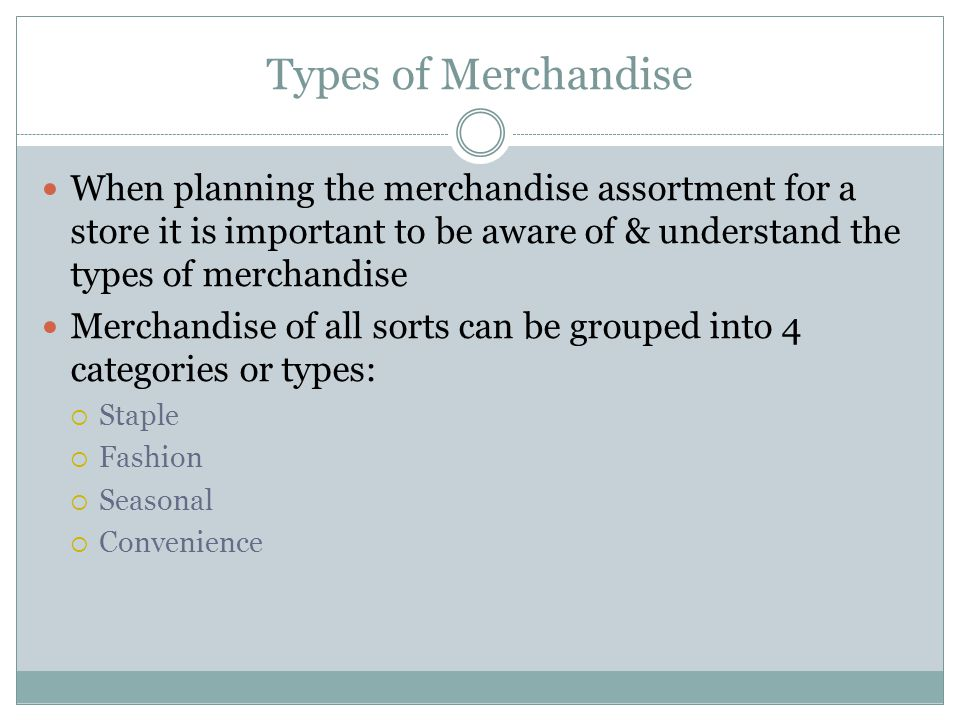 Types of Merchandise When planning the merchandise assortment for a store it is important to be aware of & understand the types of merchandise.