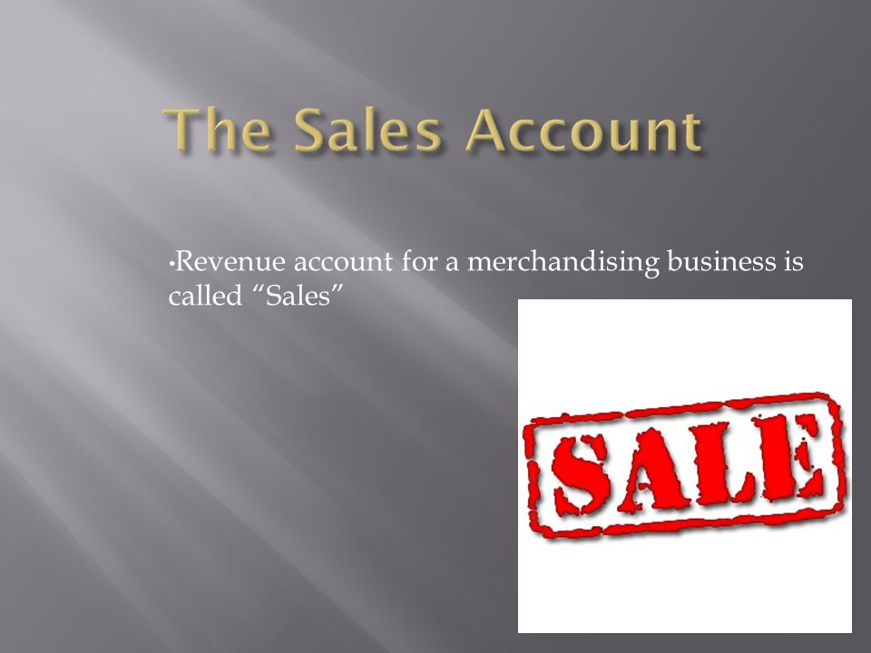 The Sales Account Revenue account for a merchandising business is called Sales