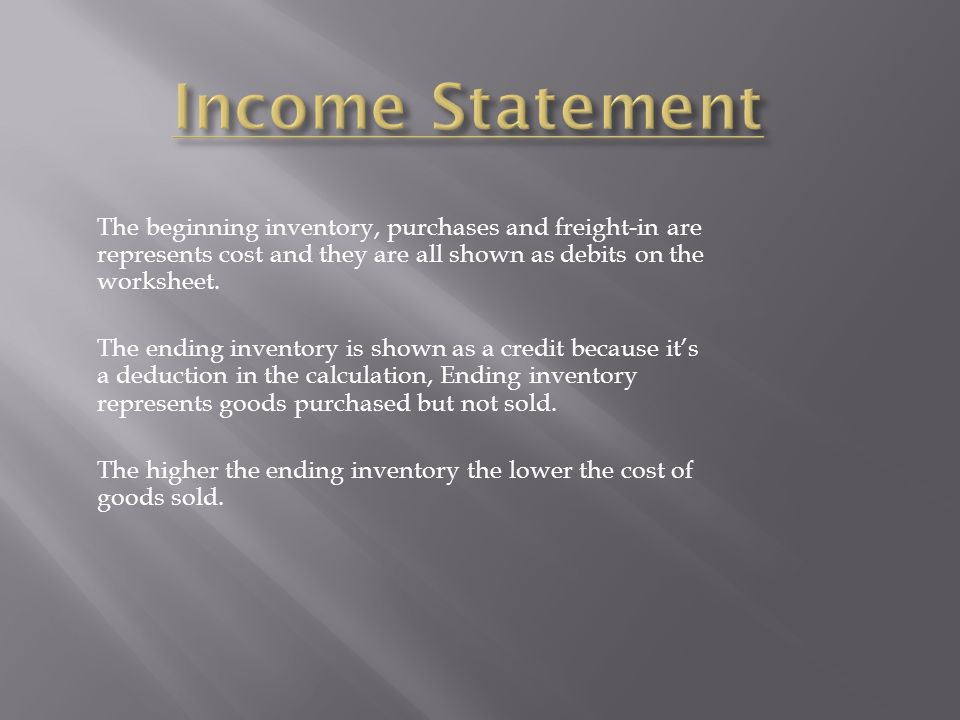 Income Statement The beginning inventory, purchases and freight-in are represents cost and they are all shown as debits on the worksheet.