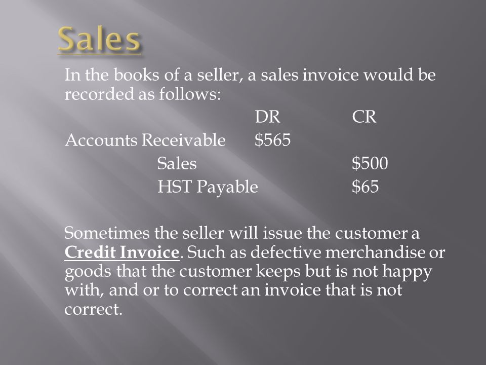 Sales In the books of a seller, a sales invoice would be recorded as follows: DR CR. Accounts Receivable $565.