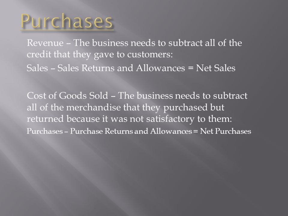 Purchases Revenue – The business needs to subtract all of the credit that they gave to customers: Sales – Sales Returns and Allowances = Net Sales.