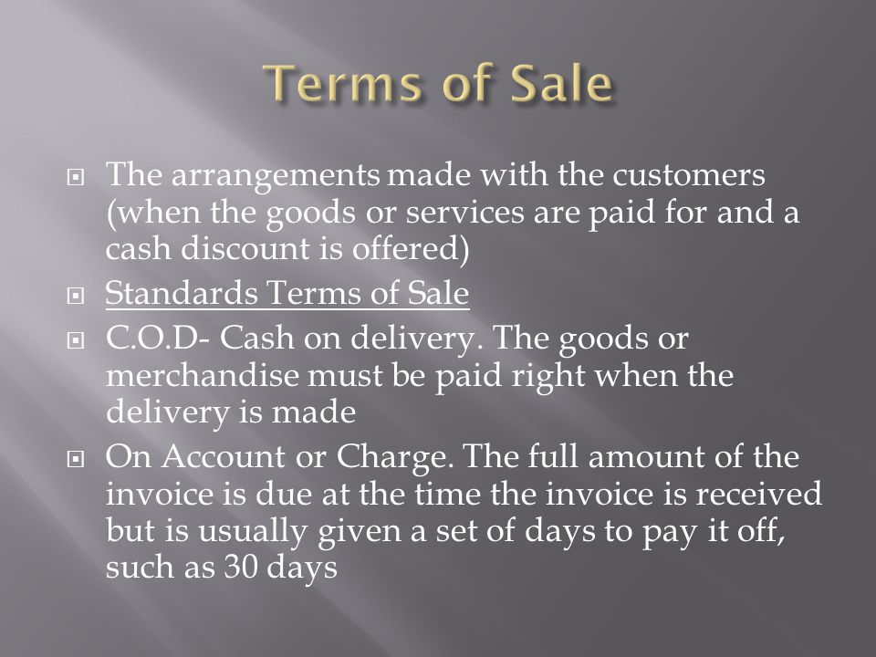 Terms of Sale The arrangements made with the customers (when the goods or services are paid for and a cash discount is offered)