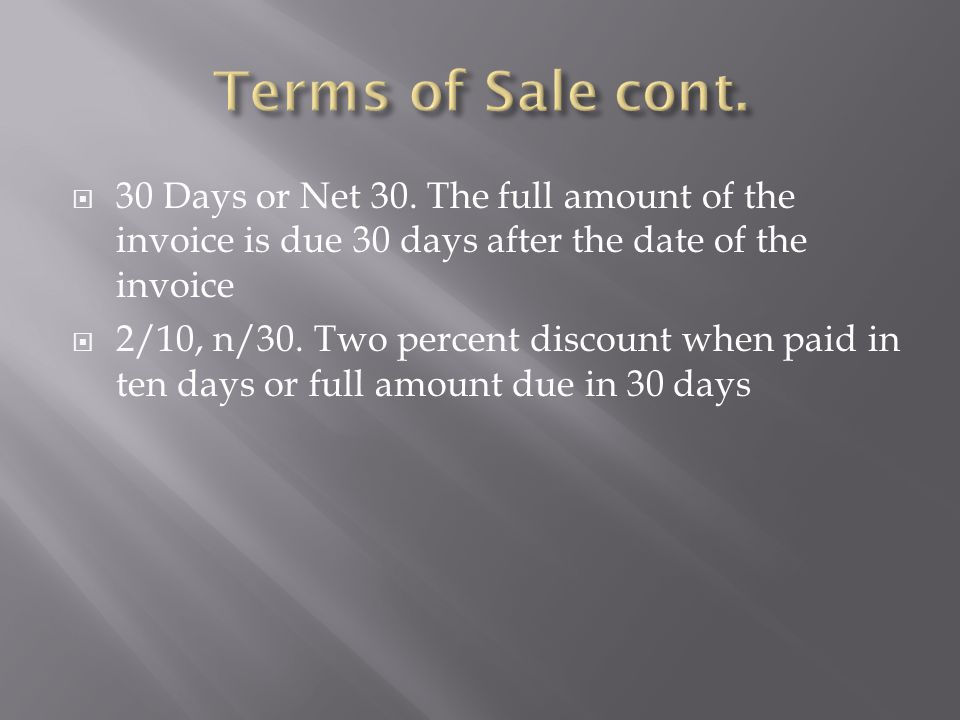 Terms of Sale cont. 30 Days or Net 30. The full amount of the invoice is due 30 days after the date of the invoice.
