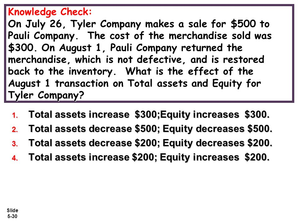 Knowledge Check: On July 26, Tyler Company makes a sale for $500 to Pauli Company. The cost of the merchandise sold was $300. On August 1, Pauli Company returned the merchandise, which is not defective, and is restored back to the inventory. What is the effect of the August 1 transaction on Total assets and Equity for Tyler Company