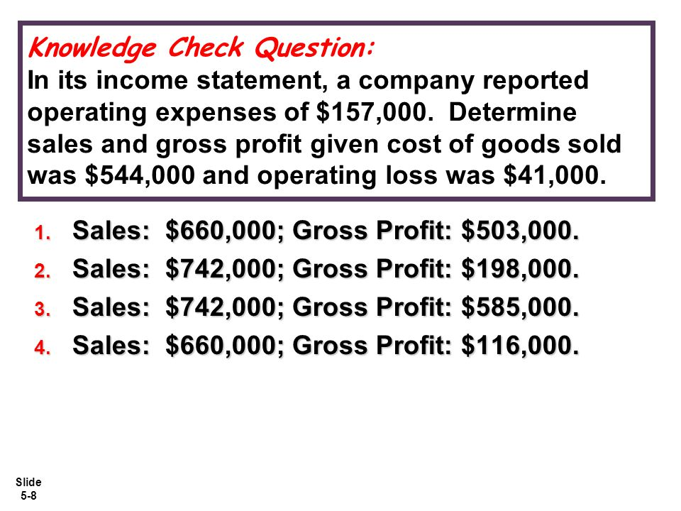 Knowledge Check Question: In its income statement, a company reported operating expenses of $157,000. Determine sales and gross profit given cost of goods sold was $544,000 and operating loss was $41,000.