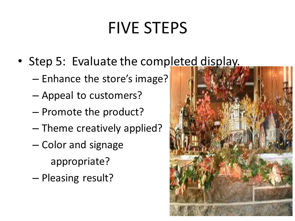 FIVE STEPS Step 5: Evaluate the completed display.
