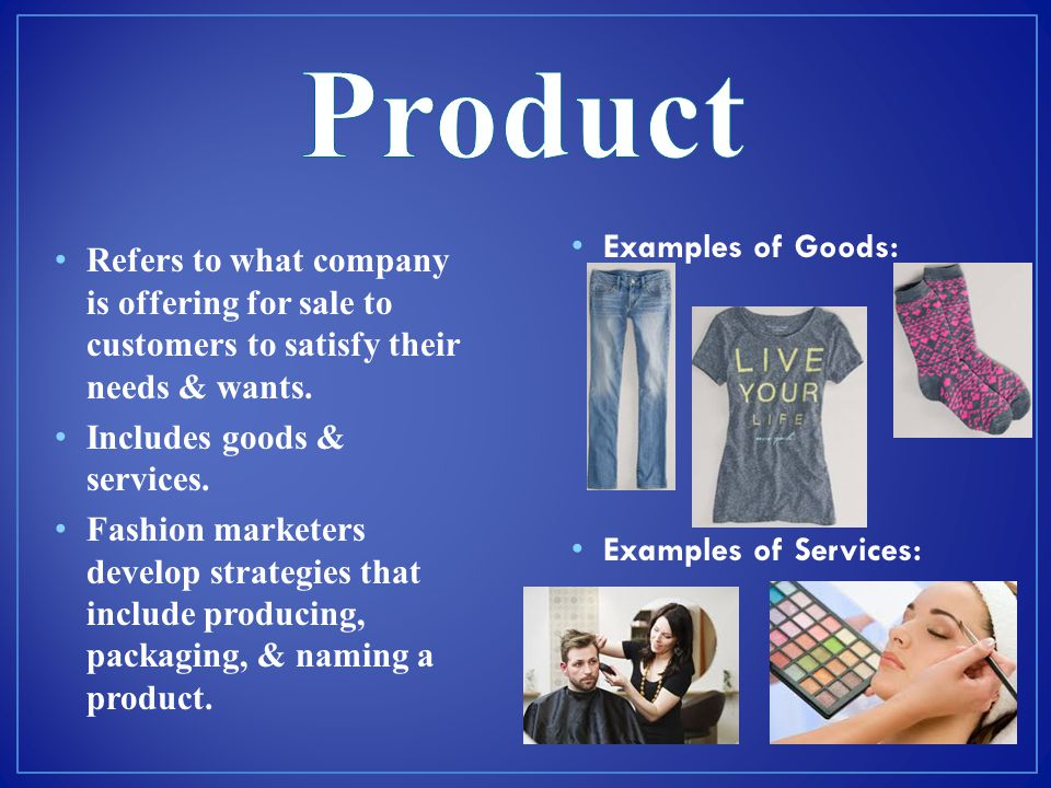 Product Refers to what company is offering for sale to customers to satisfy their needs & wants. Includes goods & services.