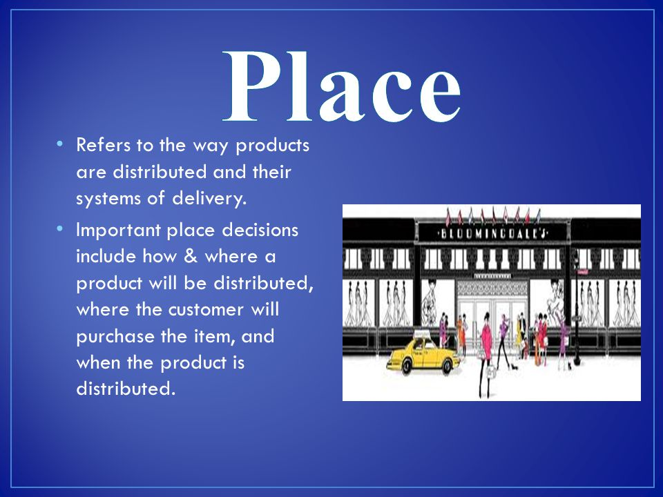 Place Refers to the way products are distributed and their systems of delivery.