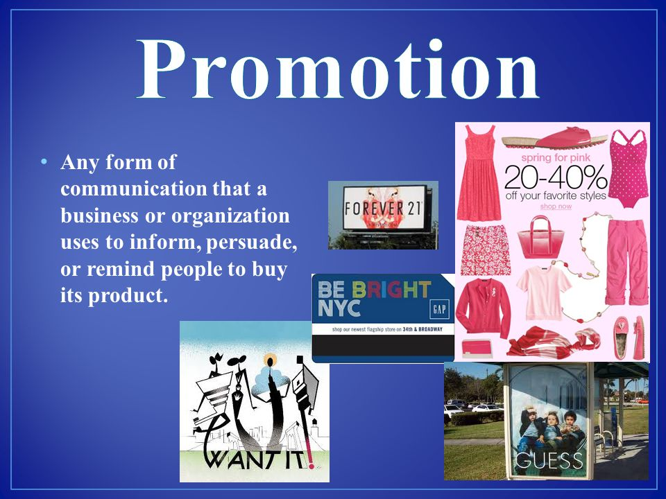 Promotion Any form of communication that a business or organization uses to inform, persuade, or remind people to buy its product.