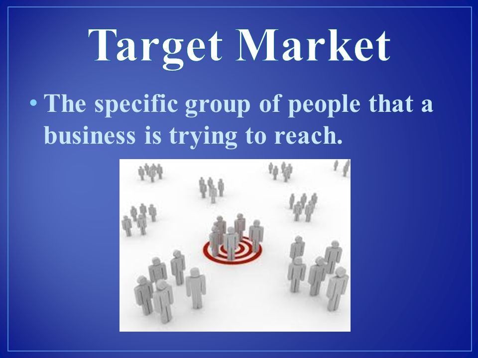 Target Market The specific group of people that a business is trying to reach.